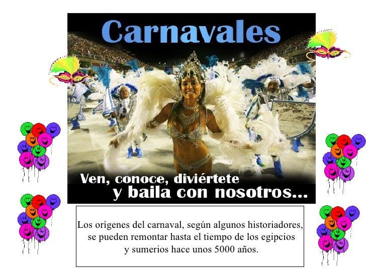 Los orígenes del carnaval, según algunos historiadores, se pueden remontar hasta el tiempo de los egipcios y sumerios hace...
