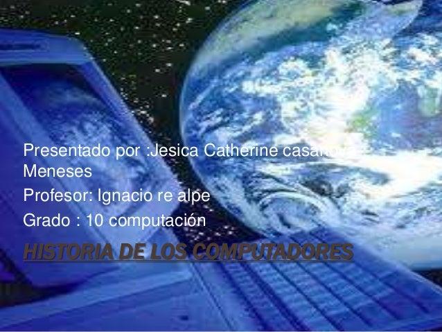 Presentado por :Jesica Catherine casanovaMenesesProfesor: Ignacio re alpeGrado : 10 computaciónHISTORIA DE LOS COMPUTADORES
