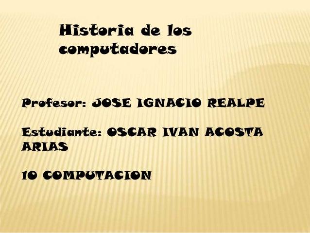 Historia de los    computadoresProfesor: JOSE IGNACIO REALPEEstudiante: OSCAR IVAN ACOSTAARIAS10 COMPUTACION