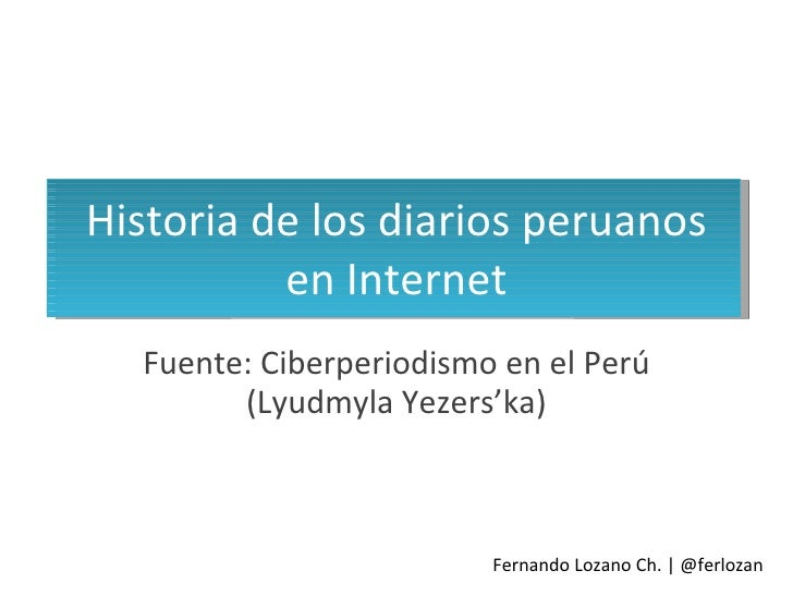 Historia de los diarios peruanos en Internet Fuente: Ciberperiodismo en el Perú (Lyudmyla Yezers'ka) Fernando Lozano Ch. |...