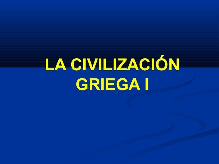 <ul>LA CIVILIZACIÓN GRIEGA I </ul>