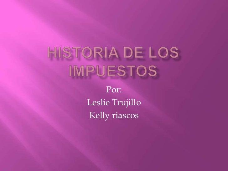 Historia de los impuestos<br />Por:<br />Leslie Trujillo<br />Kelly riascos<br />