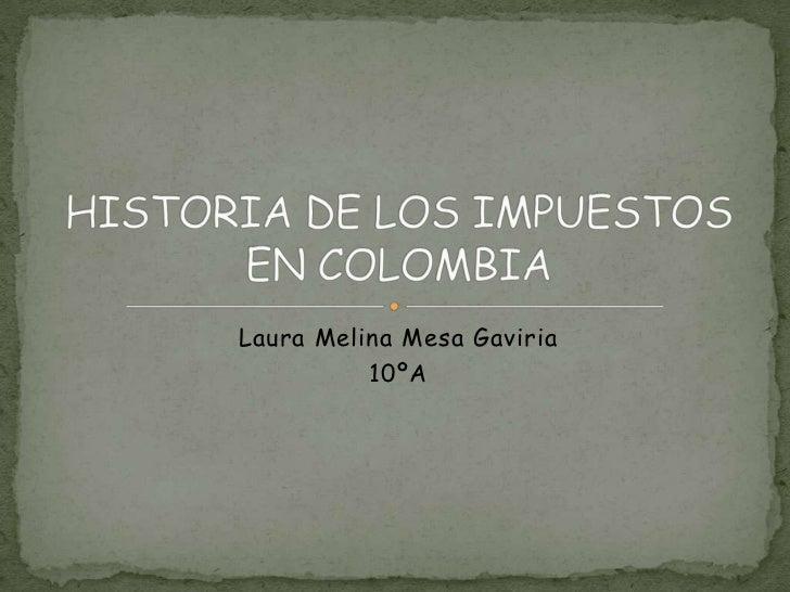 Laura Melina Mesa Gaviria<br />10ºA<br />HISTORIA DE LOS IMPUESTOS EN COLOMBIA<br />