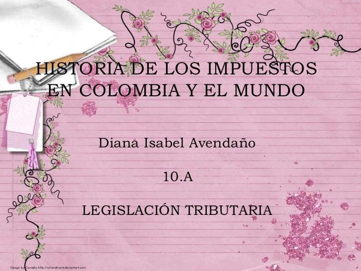 HISTORIA DE LOS IMPUESTOS EN COLOMBIA Y EL MUNDO<br />Diana Isabel Avendaño<br />10.A<br />LEGISLACIÓN TRIBUTARIA<br />
