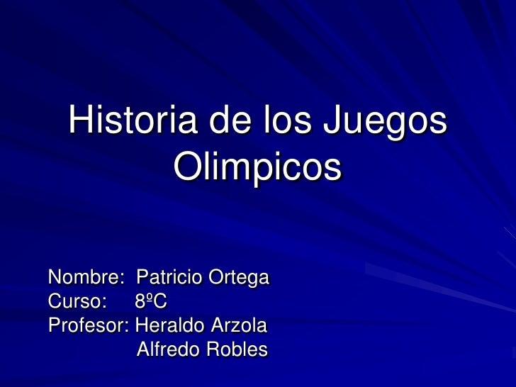 Historia de los Juegos        OlimpicosNombre: Patricio OrtegaCurso: 8ºCProfesor: Heraldo Arzola          Alfredo Robles