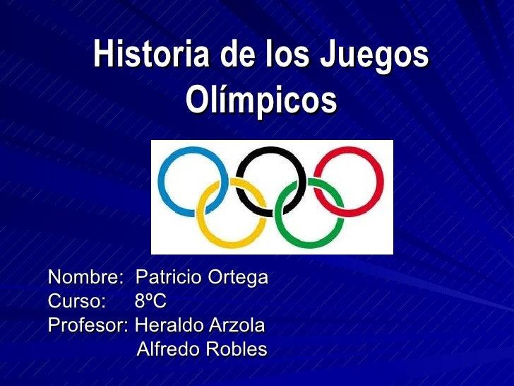 Historia de los Juegos          OlímpicosNombre: Patricio OrtegaCurso: 8ºCProfesor: Heraldo Arzola          Alfredo Robles