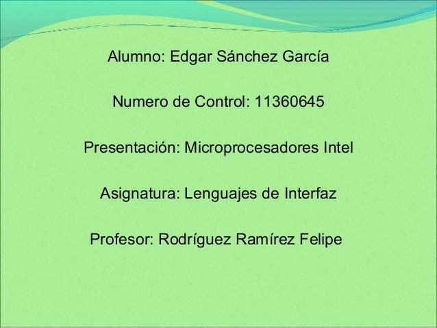 Alumno: Edgar Sánchez García  Numero de Control: 11360645  Presentación: Microprocesadores Intel  Asignatura: Lenguajes de...