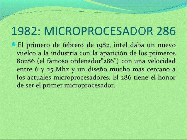 1982: MICROPROCESADOR 286  El primero de febrero de 1982, intel daba un nuevo  vuelco a la industria con la aparición de ...