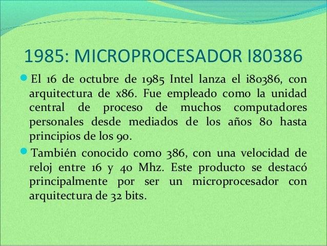1985: MICROPROCESADOR I80386  El 16 de octubre de 1985 Intel lanza el i80386, con  arquitectura de x86. Fue empleado como...