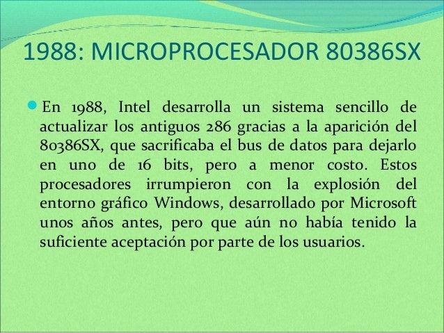 1988: MICROPROCESADOR 80386SX  En 1988, Intel desarrolla un sistema sencillo de  actualizar los antiguos 286 gracias a la...