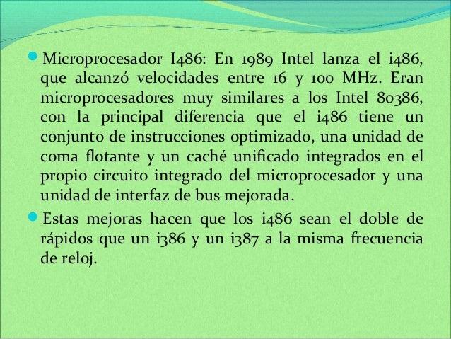 Microprocesador I486: En 1989 Intel lanza el i486,  que alcanzó velocidades entre 16 y 100 MHz. Eran  microprocesadores m...