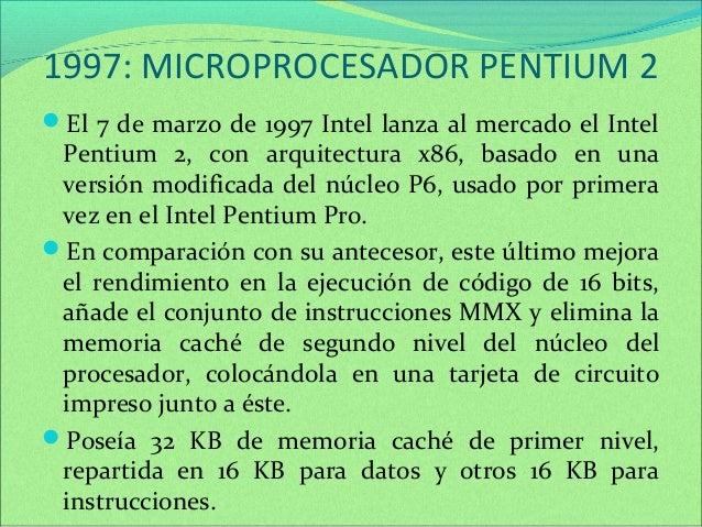 1997: MICROPROCESADOR PENTIUM 2  El 7 de marzo de 1997 Intel lanza al mercado el Intel  Pentium 2, con arquitectura x86, ...