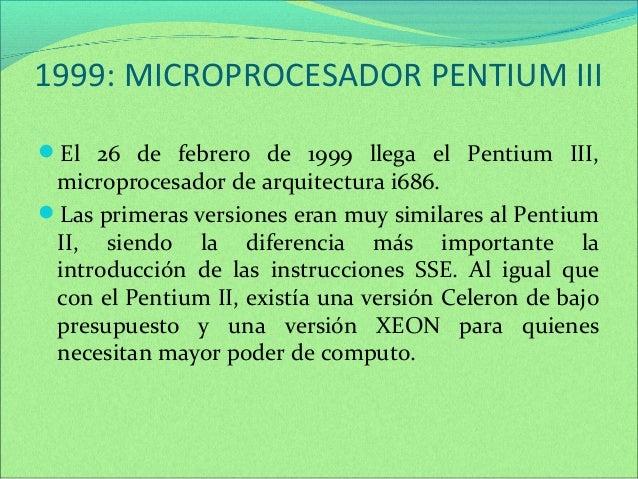 1999: MICROPROCESADOR PENTIUM III  El 26 de febrero de 1999 llega el Pentium III,  microprocesador de arquitectura i686. ...