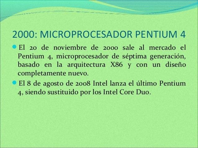 2000: MICROPROCESADOR PENTIUM 4  El 20 de noviembre de 2000 sale al mercado el  Pentium 4, microprocesador de séptima gen...