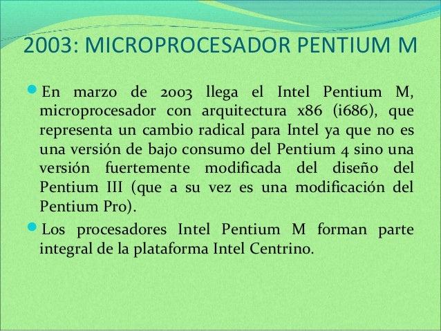 2003: MICROPROCESADOR PENTIUM M  En marzo de 2003 llega el Intel Pentium M,  microprocesador con arquitectura x86 (i686),...