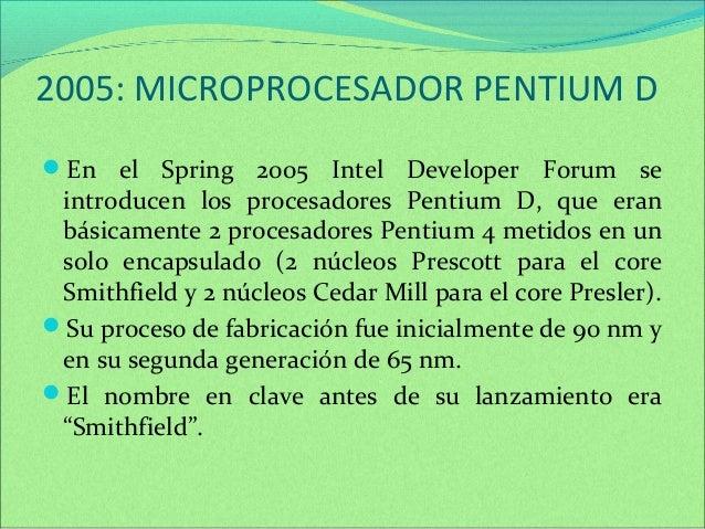 2005: MICROPROCESADOR PENTIUM D  En el Spring 2005 Intel Developer Forum se  introducen los procesadores Pentium D, que e...