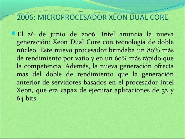 2006: MICROPROCESADOR XEON DUAL CORE  El 26 de junio de 2006, Intel anuncia la nueva  generación: Xeon Dual Core con tecn...
