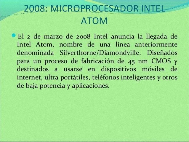 2008: MICROPROCESADOR INTEL  ATOM  El 2 de marzo de 2008 Intel anuncia la llegada de  Intel Atom, nombre de una línea ant...