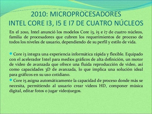2010: MICROPROCESADORES  INTEL CORE I3, I5 E I7 DE CUATRO NÚCLEOS  En el 2010, Intel anunció los modelos Core i3, i5 e i7 ...