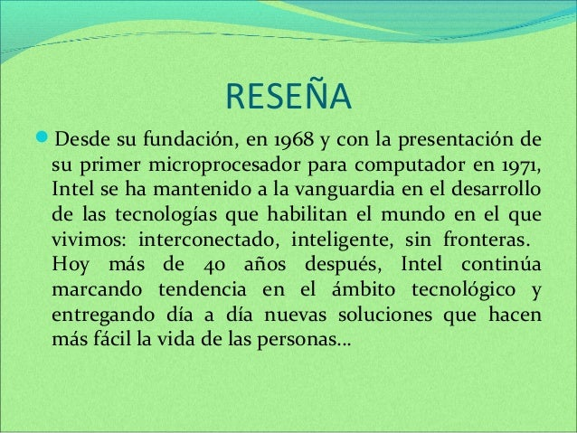 RESEÑA  Desde su fundación, en 1968 y con la presentación de  su primer microprocesador para computador en 1971,  Intel s...