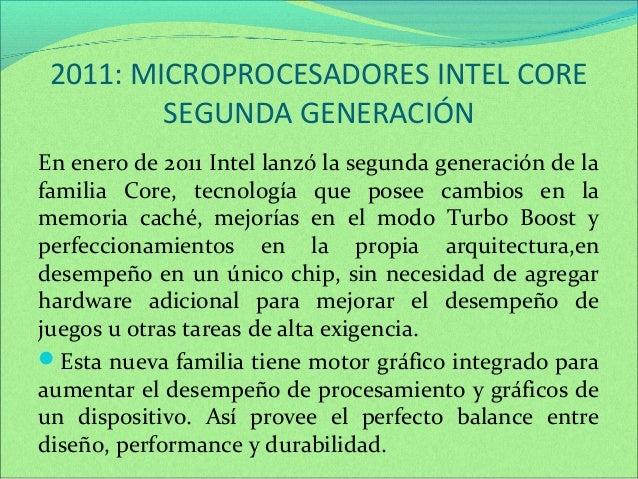 2011: MICROPROCESADORES INTEL CORE  SEGUNDA GENERACIÓN  En enero de 2011 Intel lanzó la segunda generación de la  familia ...