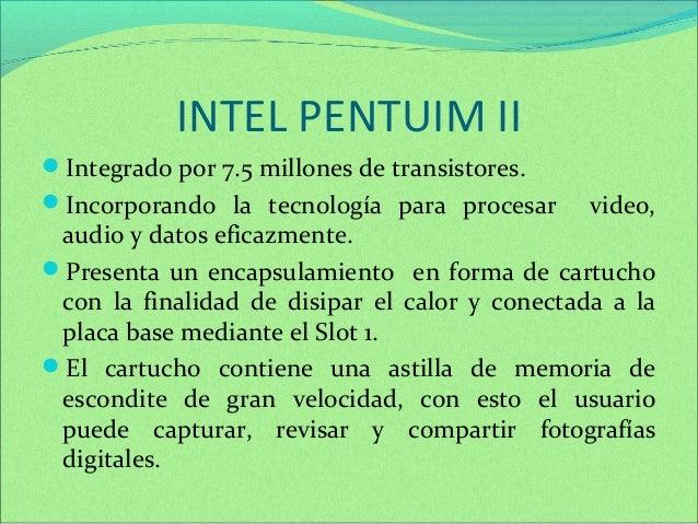INTEL PENTUIM II  Integrado por 7.5 millones de transistores.  Incorporando la tecnología para procesar video,  audio y ...