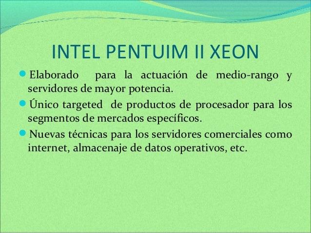 INTEL PENTUIM II XEON  Elaborado para la actuación de medio-rango y  servidores de mayor potencia.  Único targeted de pr...
