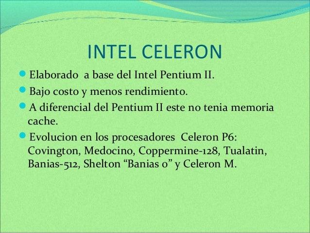 INTEL CELERON  Elaborado a base del Intel Pentium II.  Bajo costo y menos rendimiento.  A diferencial del Pentium II es...