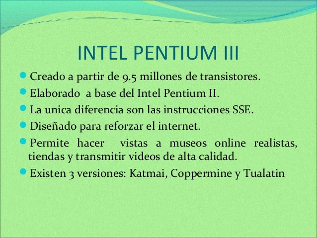 INTEL PENTIUM III  Creado a partir de 9.5 millones de transistores.  Elaborado a base del Intel Pentium II.  La unica d...