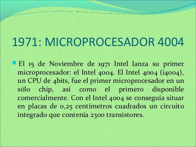 1971: MICROPROCESADOR 4004  El 15 de Noviembre de 1971 Intel lanza su primer  microprocesador: el Intel 4004. El Intel 40...