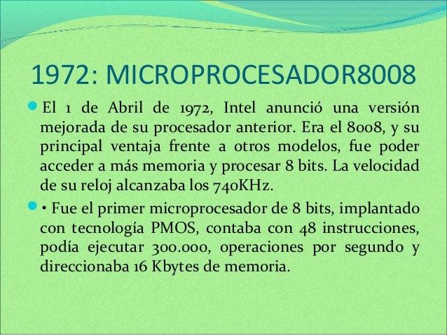 1972: MICROPROCESADOR8008  El 1 de Abril de 1972, Intel anunció una versión  mejorada de su procesador anterior. Era el 8...