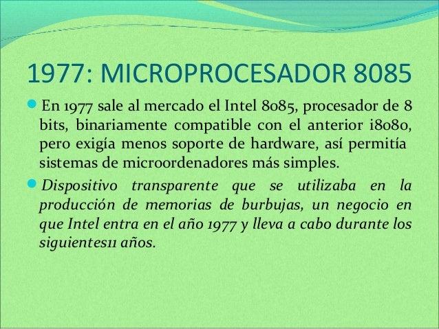 1977: MICROPROCESADOR 8085  En 1977 sale al mercado el Intel 8085, procesador de 8  bits, binariamente compatible con el ...