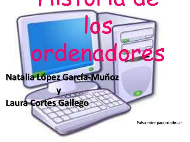 Historia de          los     ordenadoresNatalia López García-Muñoz            yLaura Cortes Gallego                       ...