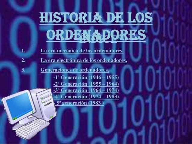 Historia de los      ordenadores          ÍNDICE1.   La era mecánica de los ordenadores.2.   La era electrónica de los ord...