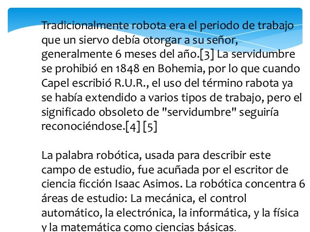 La robótica en la actualidadLos robots son usados hoy en día para llevar a cabotareas sucias, peligrosas, difíciles, repet...