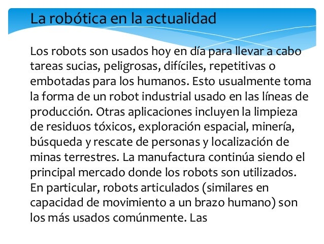 robots articulados (similares en capacidad demovimiento a un brazo humano) son los másusados comúnmente. Las aplicaciones ...