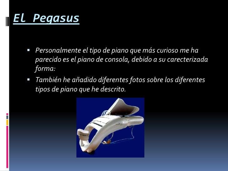 El Pegasus<br />Personalmente el tipo de piano que más curioso me ha parecido es el piano de consola, debido a su carecter...