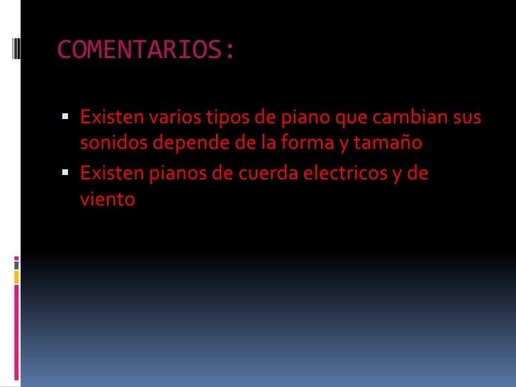 COMENTARIOS:<br />Existenvariostipos de piano quecambiansussonidosdepende de la forma y tamaño<br />Existen pianos de cuer...