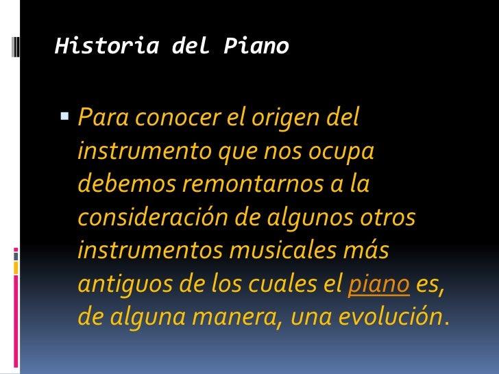 Historia del Piano<br />Para conocer el origen del instrumento que nos ocupa debemos remontarnos a la consideración de alg...