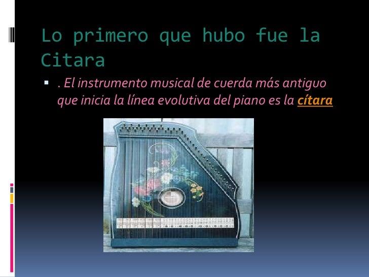 Lo primeroquehubofue la Citara<br />. El instrumento musical de cuerda más antiguo que inicia la línea evolutiva del piano...