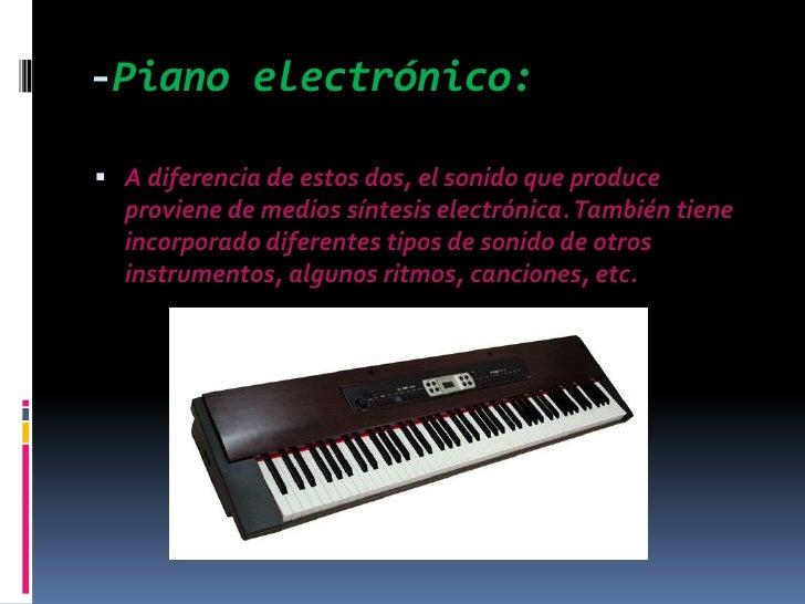 -Piano electrónico:<br />A diferencia de estos dos, el sonido que produce proviene de medios síntesis electrónica. Tambié...