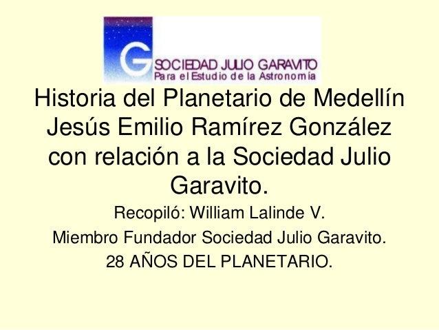 Historia del Planetario de MedellínJesús Emilio Ramírez Gonzálezcon relación a la Sociedad JulioGaravito.Recopiló: William...