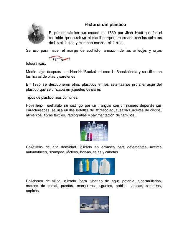 Historia del plástico El primer plástico fue creado en 1869 por Jhon Hyatt que fue el celuloide que sustituyó al marfil po...