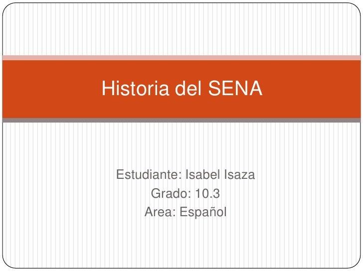 Historia del SENA Estudiante: Isabel Isaza      Grado: 10.3     Area: Español