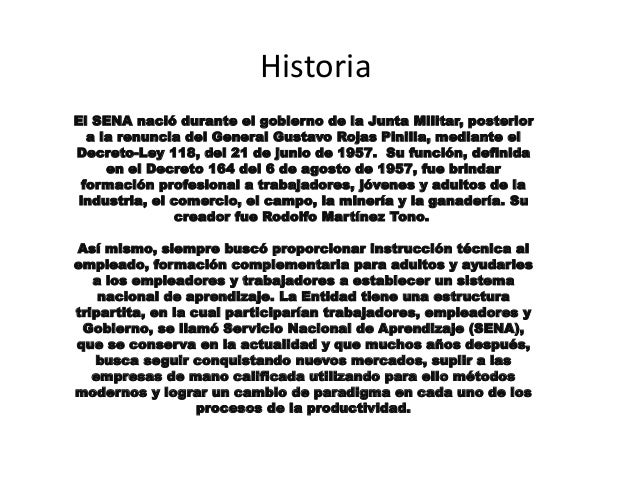 Historia  El SENA nació durante el gobierno de la Junta Militar, posterior  a la renuncia del General Gustavo Rojas Pinill...