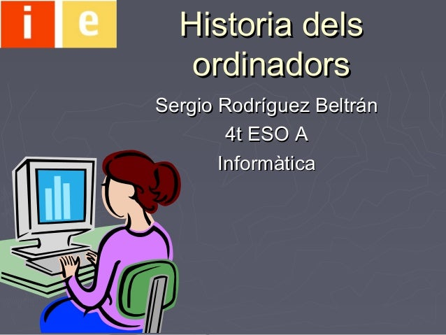 Historia delsHistoria dels ordinadorsordinadors Sergio Rodríguez BeltránSergio Rodríguez Beltrán 4t ESO A4t ESO A Informàt...