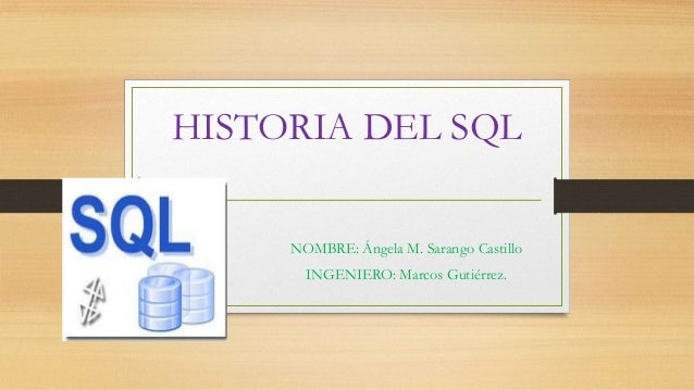 HISTORIA DEL SQL NOMBRE: Ángela M. Sarango Castillo INGENIERO: Marcos Gutiérrez.