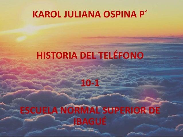 KAROL JULIANA OSPINA P´ HISTORIA DEL TELÉFONO 10-1 ESCUELA NORMAL SUPERIOR DE IBAGUÉ