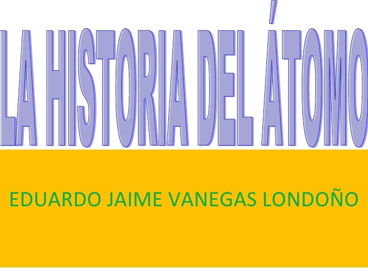 EDUARDO JAIME VANEGAS LONDOÑO LA HISTORIA DEL ÁTOMO