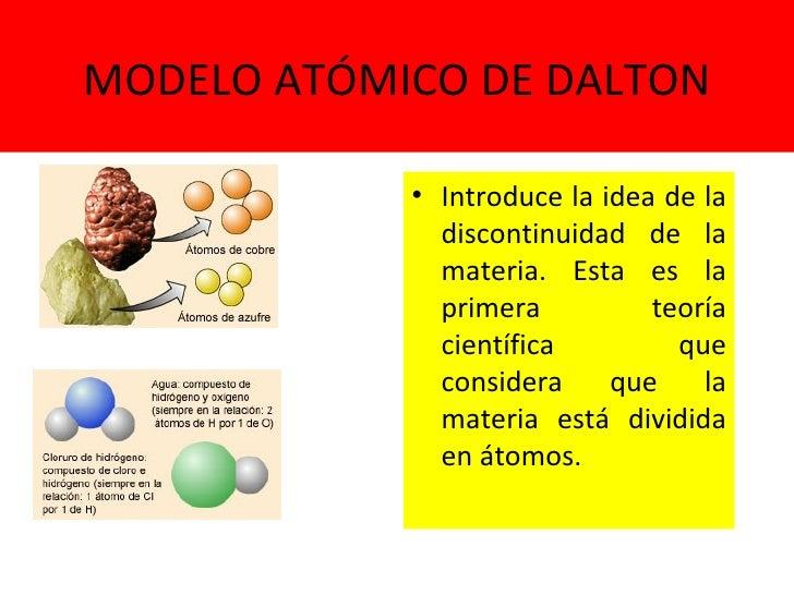 MODELO ATÓMICO DE DALTON <ul><li>Introduce la idea de la discontinuidad de la materia. Esta es la primera teoría científic...